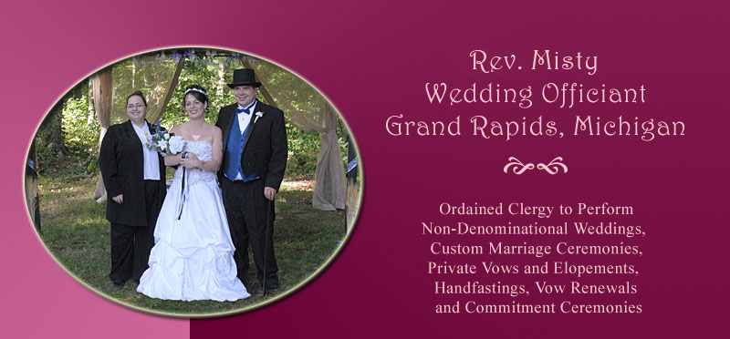 Rev. Misty, Wedding Officiant and Wedding Minister in Grand Rapids, Michigan. Ordained Clergy to perform non-denominational weddings, custom marriage ceremonies, private vows and elopements, handfastings, vow renewals and commitment ceremonies and same-sex marriage ceremonies